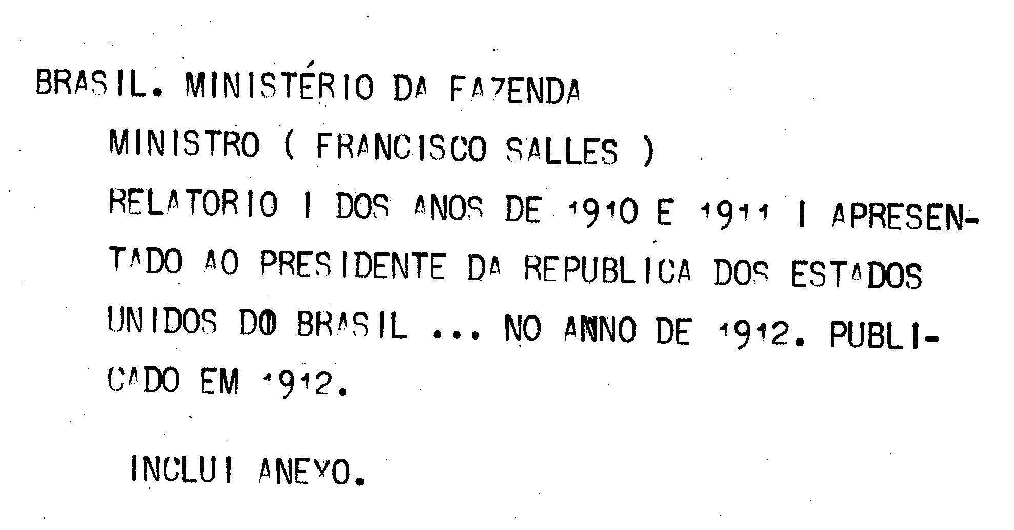 Ministerio da Fazenda - Relatório apresentado ao presidente da República dos Estados Unidos do Brazil pelo Dr. Francisco Salles Ministro de Estado dos Negócios da Fazenda no anno de 1912, 24º da República