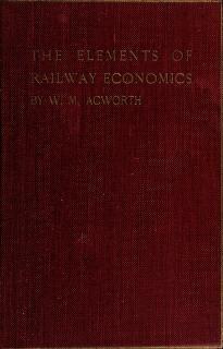 Cover of: The elements of railway economics   Acworth, William Mitchell Sir